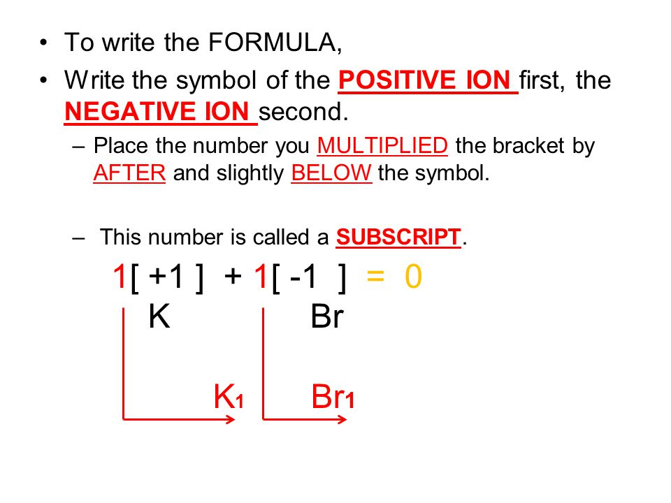 1[ +1 ] + 1[ -1 ] = 0 K Br K1 Br1 To write the FORMULA,